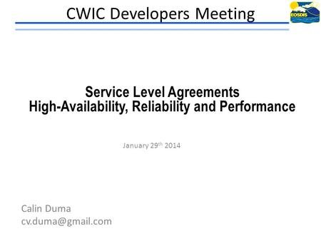 CWIC Developers Meeting January 29 th 2014 Calin Duma Service Level Agreements High-Availability, Reliability and Performance.
