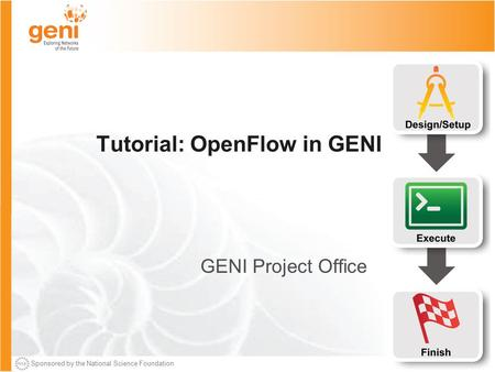 Sponsored by the National Science Foundation Tutorial: OpenFlow in GENI GENI Project Office.
