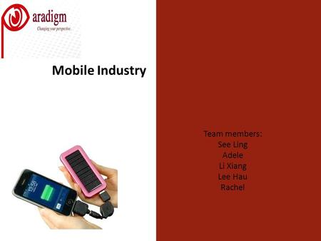 Mobile Industry Team members: See Ling Adele Li Xiang Lee Hau Rachel.