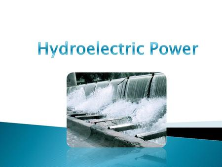 Hydroelectric power is generated by the force of falling water. It's one of the cleanest, reliable and least expensive source of energy. A dam is built,