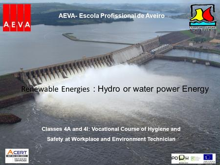 AEVA- Escola Profissional de Aveiro Renewable Energies : Hydro or water power Energy 1 Classes 4A and 4I: Vocational Course of Hygiene and Safety at Workplace.