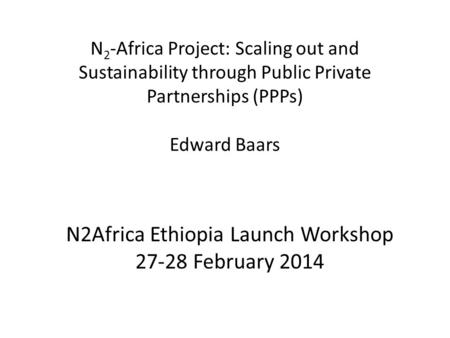 N 2 -Africa Project: Scaling out and Sustainability through Public Private Partnerships (PPPs) Edward Baars N2Africa Ethiopia Launch Workshop 27-28 February.