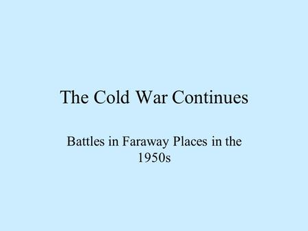 The Cold War Continues Battles in Faraway Places in the 1950s.