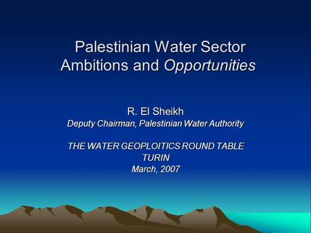 Palestinian Water Sector Ambitions and Opportunities Palestinian Water Sector Ambitions and Opportunities R. El Sheikh Deputy Chairman, Palestinian Water.
