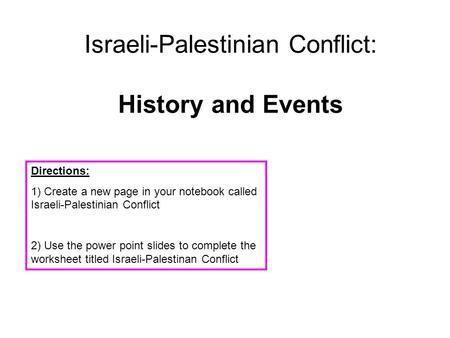 Israeli-Palestinian Conflict: History and Events Directions: 1) Create a new page in your notebook called Israeli-Palestinian Conflict 2) Use the power.