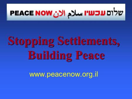 Stopping Settlements, Building Peace www.peacenow.org.il.