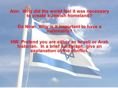 Aim: Why did the world feel it was necessary to create a Jewish homeland? Do Now: Why is it important to have a nationality? HW: Pretend you are either.