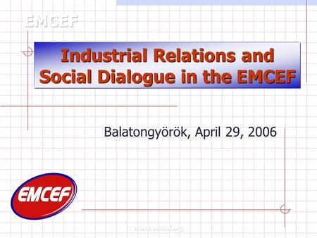 Industrial Relations and Social Dialogue in the EMCEF Balatongyörök, April 29, 2006.