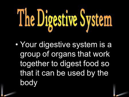 Your digestive system is a group of organs that work together to digest food so that it can be used by the body.