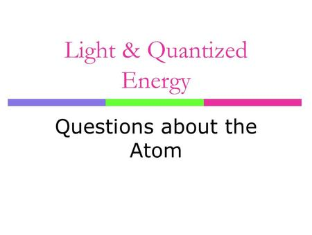 Light & Quantized Energy Questions about the Atom.