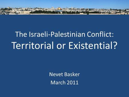 The Israeli-Palestinian Conflict: Territorial or Existential? Nevet Basker March 2011 1.