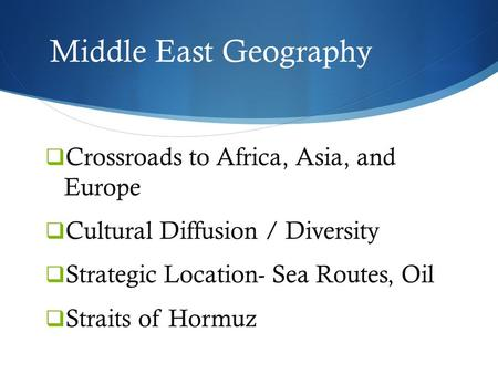 Middle East Geography  Crossroads to Africa, Asia, and Europe  Cultural Diffusion / Diversity  Strategic Location- Sea Routes, Oil  Straits of Hormuz.