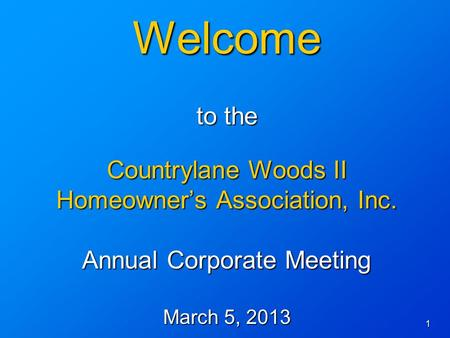 1 Welcome to the Countrylane Woods II Homeowner's Association, Inc. Annual Corporate Meeting March 5, 2013.