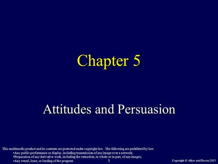 Copyright © Allyn and Bacon 2005 1 Chapter 5 Attitudes and Persuasion This multimedia product and its contents are protected under copyright law. The following.