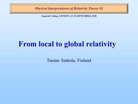 Imperial College, LONDON, 12-15 SEPTEMBER, 2008 From local to global relativity Tuomo Suntola, Finland Physical Interpretations of Relativity Theory XI.