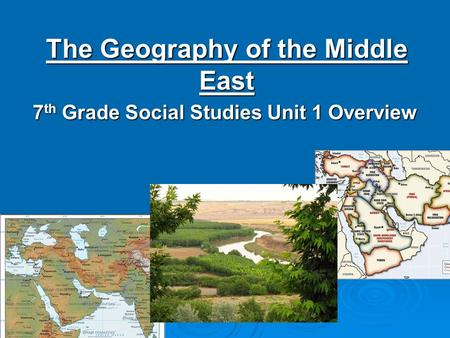 The Geography of the Middle East 7 th Grade Social Studies Unit 1 Overview.