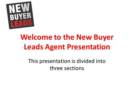 Welcome to the New Buyer Leads Agent Presentation This presentation is divided into three sections.