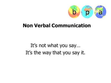 Non Verbal Communication It's not what you say… It's the way that you say it.