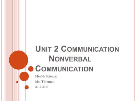U NIT 2 C OMMUNICATION N ONVERBAL C OMMUNICATION Health Science Ms. Thieman 2012-2013.