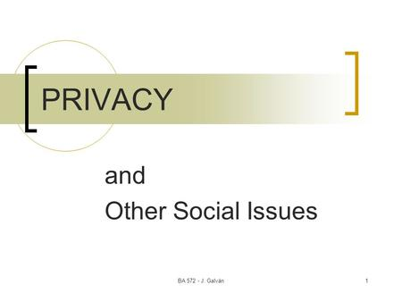 BA 572 - J. Galván1 PRIVACY and Other Social Issues.