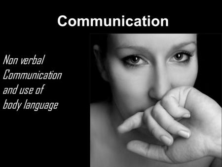 Communication Non verbal Communication and use of body language.
