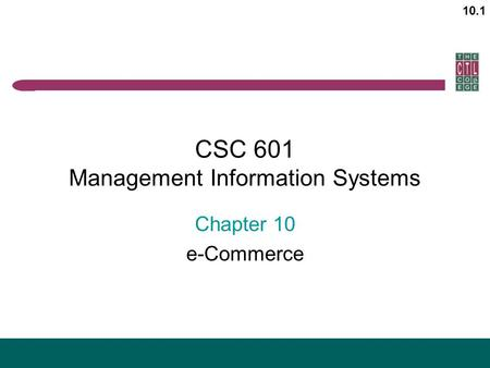 10.1 CSC 601 Management Information Systems Chapter 10 e-Commerce.
