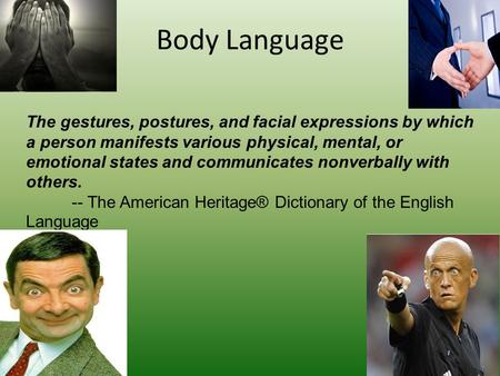 Body Language The gestures, postures, and facial expressions by which a person manifests various physical, mental, or emotional states and communicates.