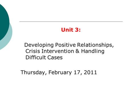 Unit 3: Developing Positive Relationships, Crisis Intervention & Handling Difficult Cases Thursday, February 17, 2011.