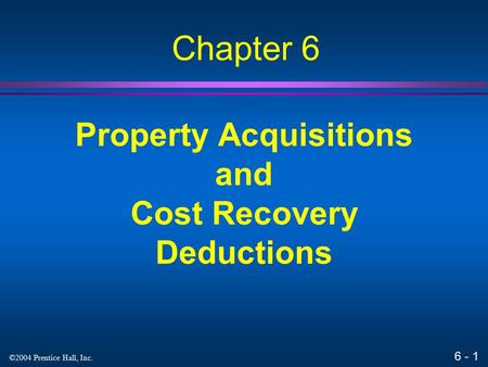 6 - 1 ©2004 Prentice Hall, Inc. Property Acquisitions and Cost Recovery Deductions Chapter 6.