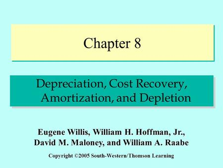 Chapter 8 Depreciation, Cost Recovery, Amortization, and Depletion Copyright ©2005 South-Western/Thomson Learning Eugene Willis, William H. Hoffman, Jr.,