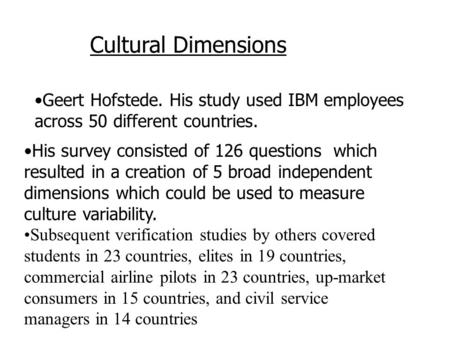 Geert Hofstede. His study used IBM employees across 50 different countries. Cultural Dimensions His survey consisted of 126 questions which resulted in.