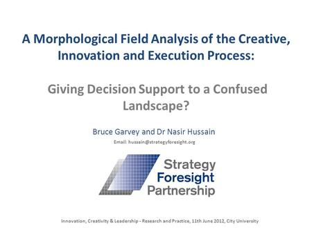 A Morphological Field Analysis of the Creative, Innovation and Execution Process: Giving Decision Support to a Confused Landscape? Bruce Garvey and Dr.