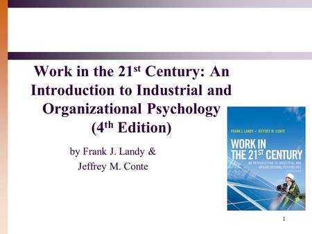 1 Work in the 21 st Century: An Introduction to Industrial and Organizational Psychology (4 th Edition) by Frank J. Landy & Jeffrey M. Conte.