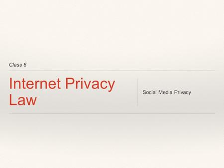 Class 6 Internet Privacy Law Social Media Privacy.