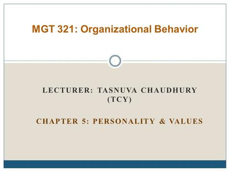 LECTURER: TASNUVA CHAUDHURY (TCY) CHAPTER 5: PERSONALITY & VALUES MGT 321: Organizational Behavior.