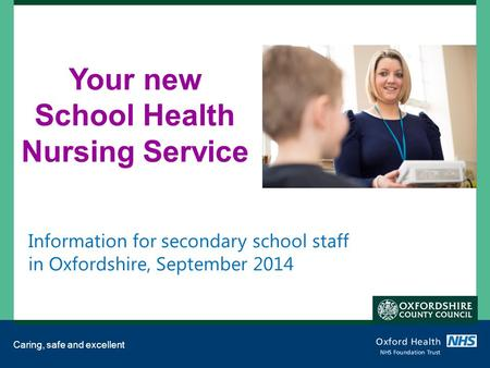 Caring, safe and excellent Your new School Health Nursing Service Information for secondary school staff in Oxfordshire, September 2014.