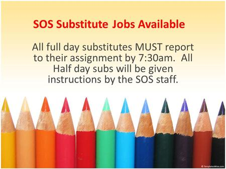 SOS Substitute Jobs Available All full day substitutes MUST report to their assignment by 7:30am. All Half day subs will be given instructions by the SOS.