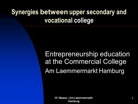 W. Maass – Am Laemmermarkt Hamburg 1 Synergies between upper secondary and vocational college Entrepreneurship education at the Commercial College Am Laemmermarkt.