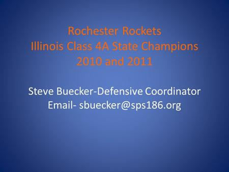Rochester Rockets Illinois Class 4A State Champions 2010 and 2011 Steve Buecker-Defensive Coordinator  -