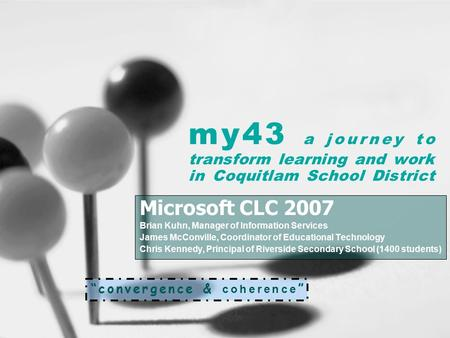 My43 a journey to transform learning and work in Coquitlam School District Microsoft CLC 2007 Brian Kuhn, Manager of Information Services James McConville,