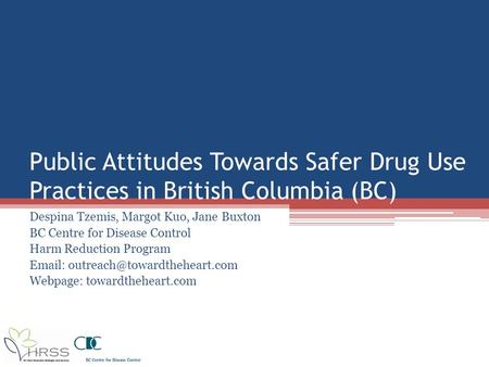 Public Attitudes Towards Safer Drug Use Practices in British Columbia (BC) Despina Tzemis, Margot Kuo, Jane Buxton BC Centre for Disease Control Harm Reduction.