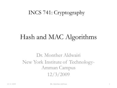 Hash and MAC Algorithms Dr. Monther Aldwairi New York Institute of Technology- Amman Campus 12/3/2009 INCS 741: Cryptography 12/3/20091Dr. Monther Aldwairi.