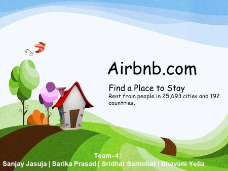 Airbnb.com Find a Place to Stay Rent from people in 25,693 cities and 192 countries. Team- 4: Sanjay Jasuja | Sarika Prasad | Sridhar Sarnobat | Bhavani.