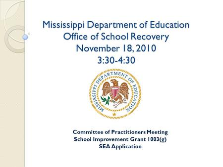 Mississippi Department of Education Office of School Recovery November 18, 2010 3:30-4:30 Committee of Practitioners Meeting School Improvement Grant 1003(g)