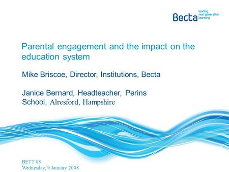 Parental engagement and the impact on the education system Mike Briscoe, Director, Institutions, Becta Janice Bernard, Headteacher, Perins School, Alresford,