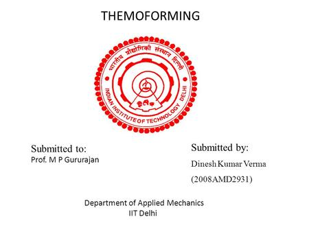 THEMOFORMING Submitted to: Prof. M P Gururajan Submitted by: Dinesh Kumar Verma (2008AMD2931) Department of Applied Mechanics IIT Delhi.