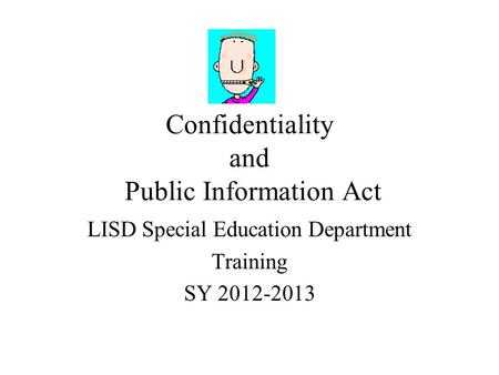 Confidentiality and Public Information Act LISD Special Education Department Training SY 2012-2013.
