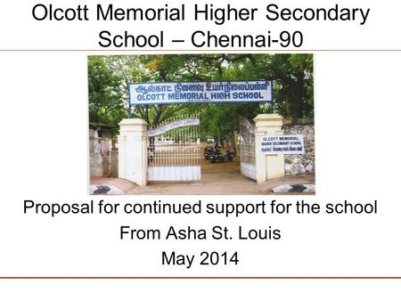 Olcott Memorial Higher Secondary School – Chennai-90 Proposal for continued support for the school From Asha St. Louis May 2014.
