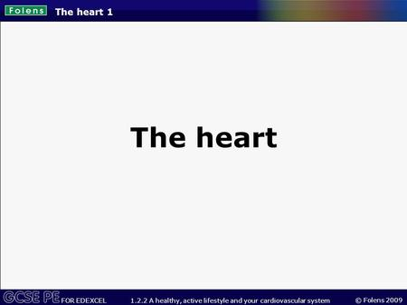 © Folens 2009 FOR EDEXCEL 1.2.2 A healthy, active lifestyle and your cardiovascular system The heart 1 The heart.
