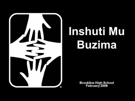 Brookline High School February 2006 Inshuti Mu Buzima.